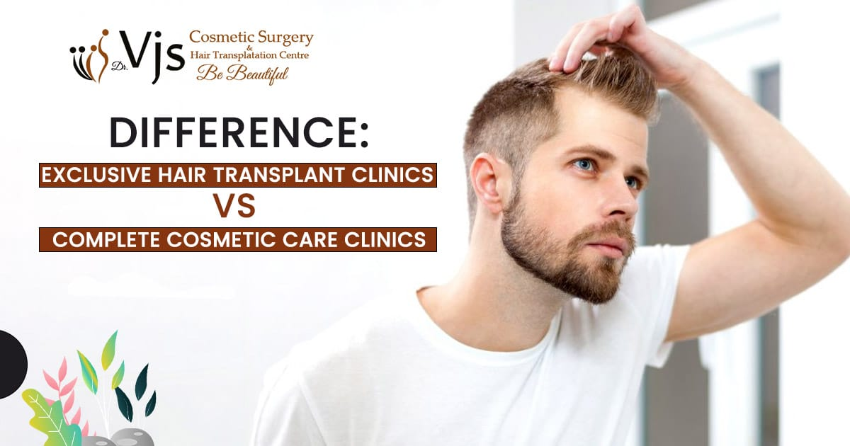 Difference Exclusive Hair Transplant clinics vs Complete cosmetic care clinics