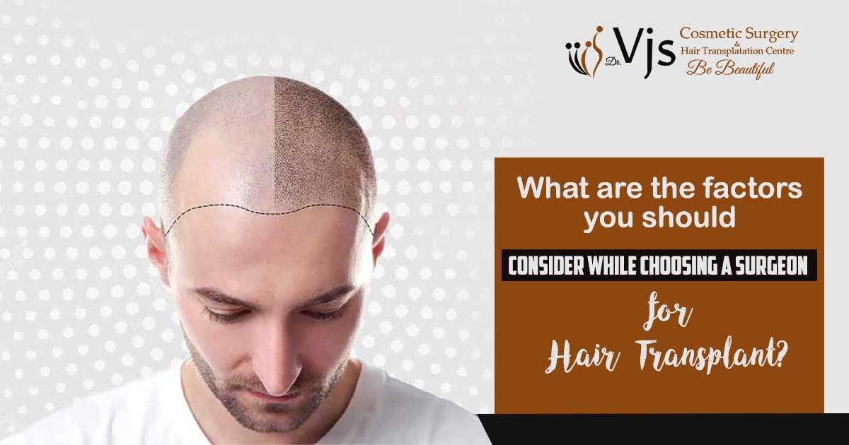 What are the factors you should consider while choosing a surgeon for hair transplant?