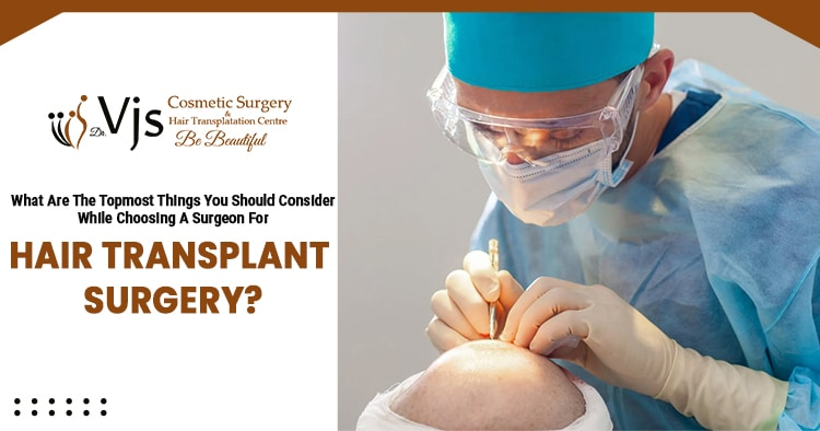 What are the topmost things you should consider while choosing a surgeon for hair transplant surgery?