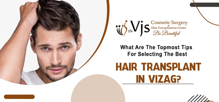 What-are-the-topmost-tips-for-selecting-the-best-hair-transplant-in-Vizag