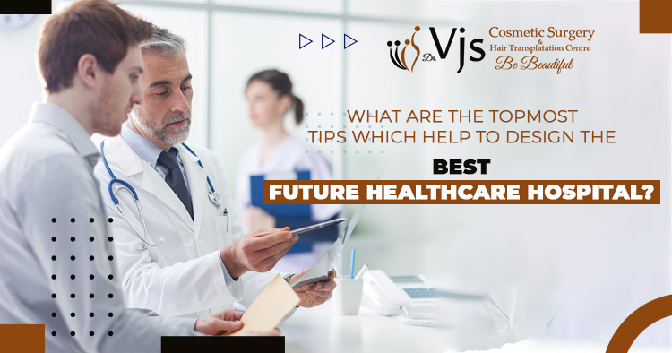 What-are-the-topmost-tips-which-help-to-design-the-best-future-healthcare-hospital