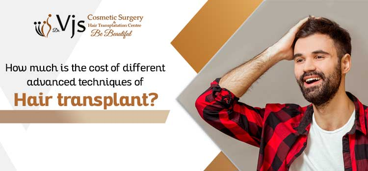 How much is the cost of different advanced techniques of hair transplant?