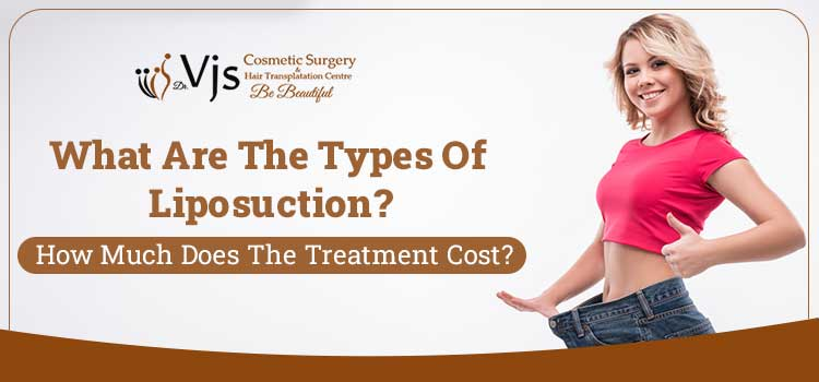 What are the types of liposuction? How much does the treatment cost?