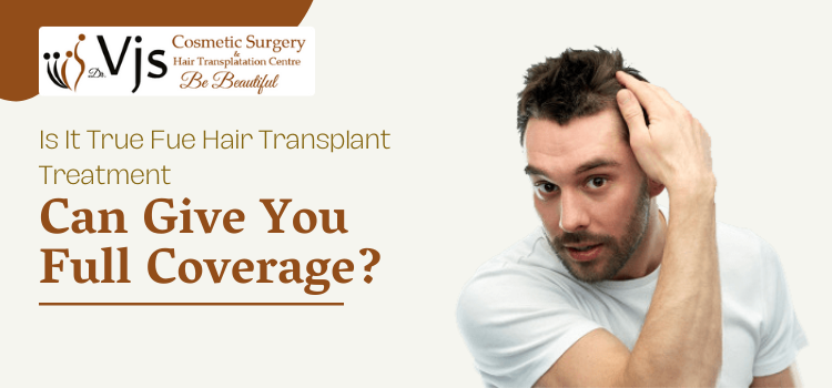 Is it true FUE hair transplant treatment can give you full coverage?